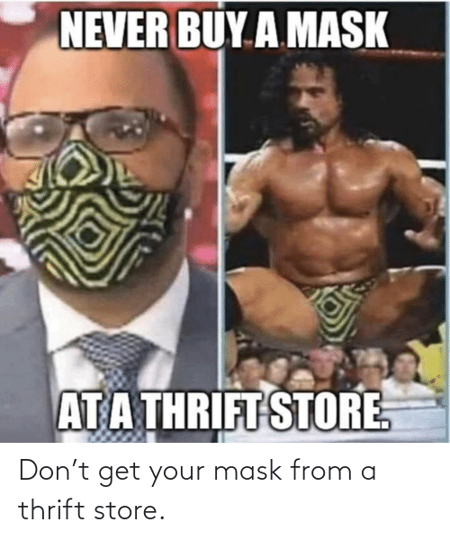 From: Don't get your mask from a thrift store.