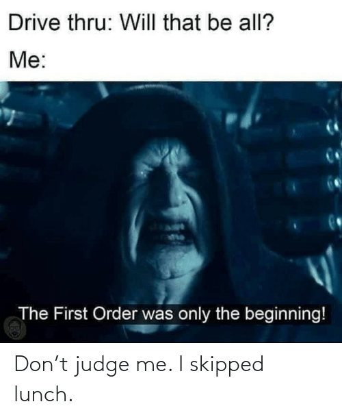 judge: Don't judge me. I skipped lunch.