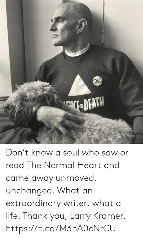 Saw: Don't know a soul who saw or read The Normal Heart and came away unmoved, unchanged. What an extraordinary writer, what a life.  Thank you, Larry Kramer. https://t.co/M3hA0cNrCU