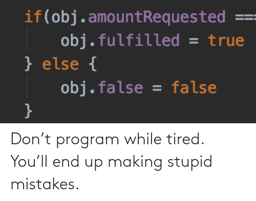 program: Don't program while tired. You'll end up making stupid mistakes.