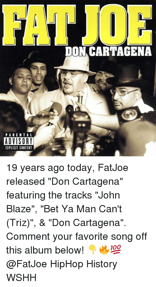 "Memes, Parental Advisory, and Wshh: DON CARTAGENA  PARENTAL  ADVISORY  EXPLICIT CONTENT 19 years ago today, FatJoe released ""Don Cartagena"" featuring the tracks ""John Blaze"", ""Bet Ya Man Can't (Triz)"", & ""Don Cartagena"". Comment your favorite song off this album below! 👇🔥💯 @FatJoe HipHop History WSHH"