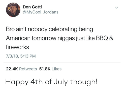 Jordans: Don Gotti  @MyCool_Jordans  Bro ain't nobody celebrating being  American tomorrow niggas just like BBQ 8  fireworks  7/3/18, 5:13 PM  22.4K Retweets 51.8K Likes Happy 4th of July though!