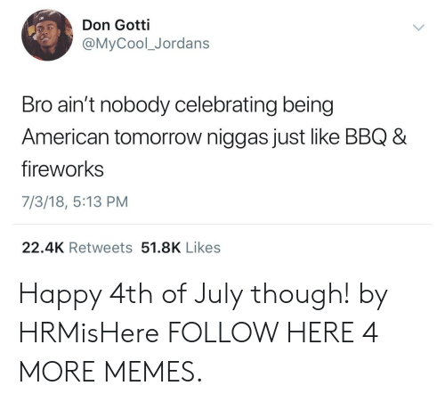 Jordans: Don Gotti  @MyCool_Jordans  Bro ain't nobody celebrating being  American tomorrow niggas just like BBQ 8  fireworks  7/3/18, 5:13 PM  22.4K Retweets 51.8K Likes Happy 4th of July though! by HRMisHere FOLLOW HERE 4 MORE MEMES.