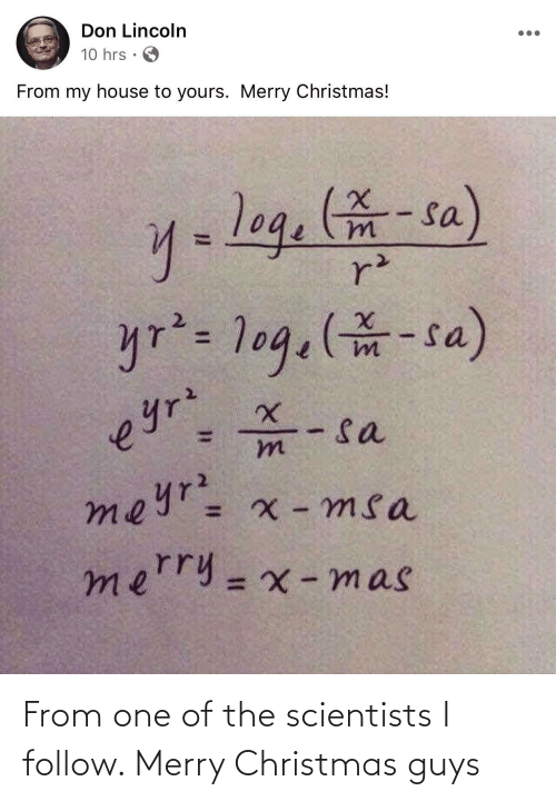 My House: Don Lincoln  10 hrs  From my house to yours. Merry Christmas!  y=log.-sa)  r²  yr²= 1og.(-sa)  - sa  meyr= x - msa  eyrz  mn  merry=x -mas  %3D From one of the scientists I follow. Merry Christmas guys