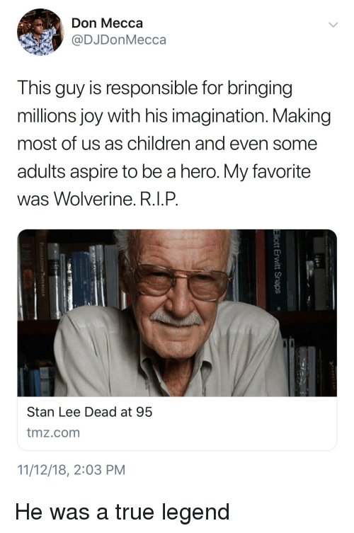 Wolverine: Don Mecca  @DJDonMecca  This guy is responsible for bringing  millions joy with his imagination. Making  most of us as children and even some  adults aspire to be a hero. My favorite  was Wolverine. R.I.P  Stan Lee Dead at 95  tmz.com  11/12/18, 2:03 PM He was a true legend