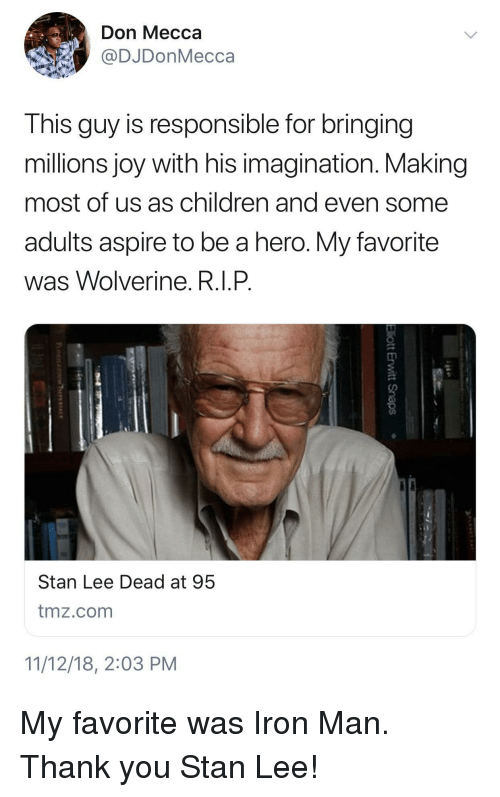 Wolverine: Don Mecca  @DJDonMecca  This guy is responsible for bringing  millions joy with his imagination. Making  most of us as children and even some  adults aspire to be a hero. My favorite  was Wolverine. R.I.P  Stan Lee Dead at 95  tmz.com  11/12/18, 2:03 PM My favorite was Iron Man. Thank you Stan Lee!
