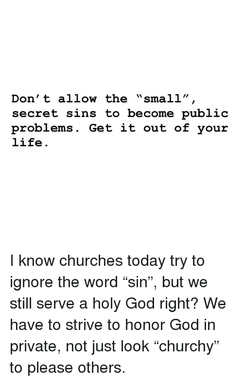 """God, Life, and Memes: Don' t allow the """"small""""  secret sins to become public  problems. Get it out of your  life. I know churches today try to ignore the word """"sin"""", but we still serve a holy God right? We have to strive to honor God in private, not just look """"churchy"""" to please others."""