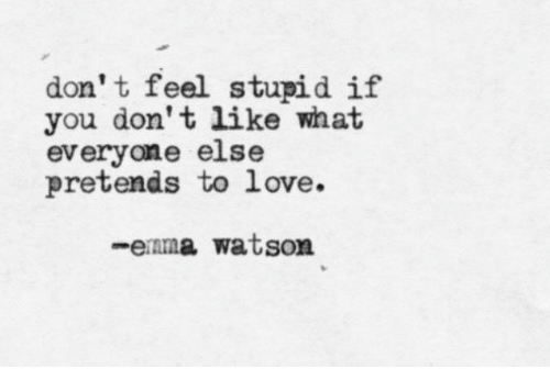 Love, Watson, and Don: don' t feel stupid if  you don't like what  everyone else  pretends to love.  -enma watson