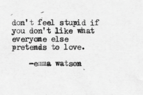 feel stupid: don' t feel stupid if  you don't like what  everyone else  pretends to love.  -enma watson