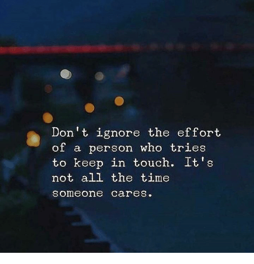 Time, All The, and All the Time: Don t ignore the effort  of a person who tries  to keep in touch. It's  not all the time  someone careS.