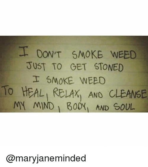 Memes, Weed, and Mind: DON,T SMOKE WEED  JUST TO GET STONED  I SMOKE WEED  TO HEAL RELAX AND CLEANGE  MY MIND B00x AND GOUL @maryjaneminded
