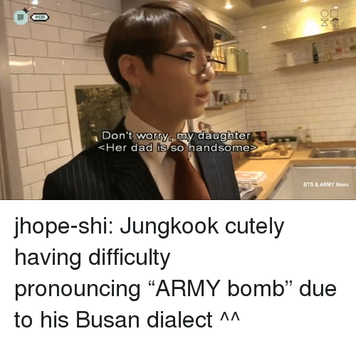"Jhope: Don 't worry my daughter  Her dad IS SO handsome  BTS & ARMY News jhope-shi:  Jungkook cutely having difficulty pronouncing ""ARMY bomb"" due to his Busan dialect ^^"