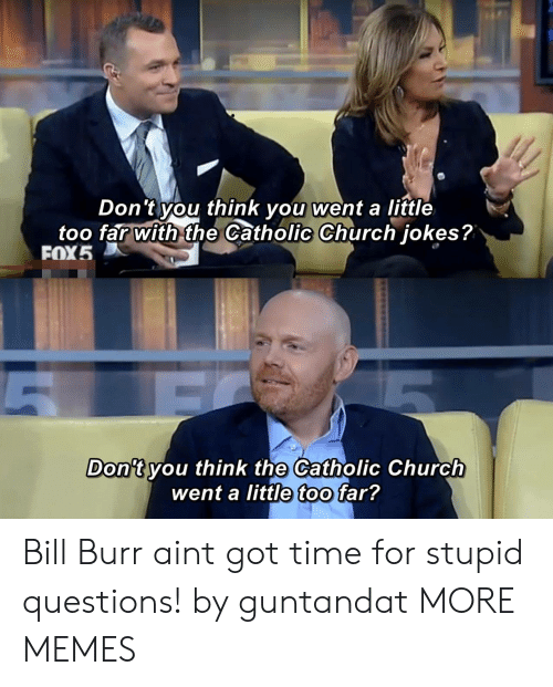 Church, Dank, and Memes: Don 't you think you went a little  too far with the Catholic Church iokes?  FOX5  Don't vou think the Catholic Church  went a little too far? Bill Burr aint got time for stupid questions! by guntandat MORE MEMES