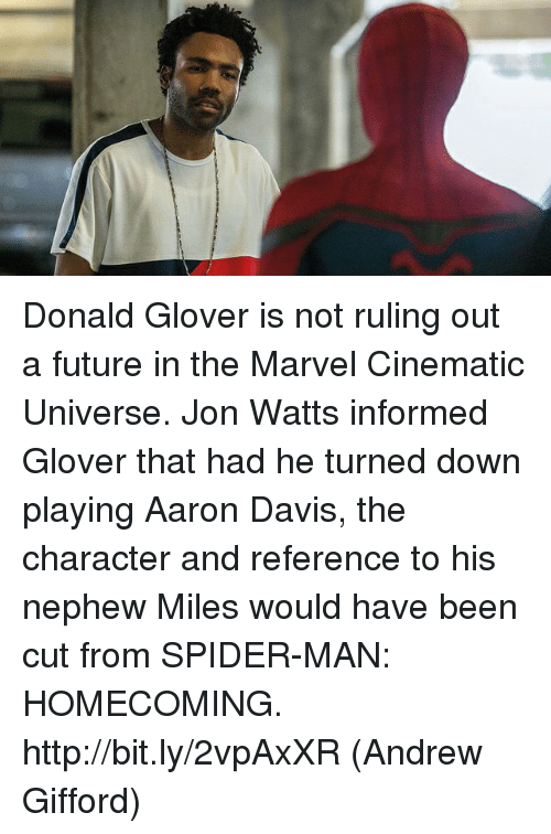 aarons: Donald Glover is not ruling out a future in the Marvel Cinematic Universe. Jon Watts informed Glover that had he turned down playing Aaron Davis, the character and reference to his nephew Miles would have been cut from SPIDER-MAN: HOMECOMING. http://bit.ly/2vpAxXR  (Andrew Gifford)