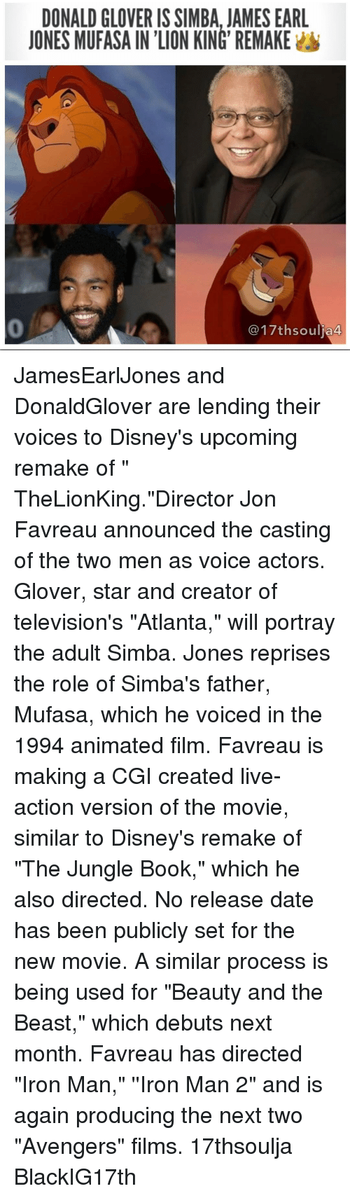 """televisions: DONALD GLOVERIS SIMBA, JAMES EARL  JONES MUFASAINION KING REMAKE  a 44 JamesEarlJones and DonaldGlover are lending their voices to Disney's upcoming remake of """" TheLionKing.""""Director Jon Favreau announced the casting of the two men as voice actors. Glover, star and creator of television's """"Atlanta,"""" will portray the adult Simba. Jones reprises the role of Simba's father, Mufasa, which he voiced in the 1994 animated film. Favreau is making a CGI created live-action version of the movie, similar to Disney's remake of """"The Jungle Book,"""" which he also directed. No release date has been publicly set for the new movie. A similar process is being used for """"Beauty and the Beast,"""" which debuts next month. Favreau has directed """"Iron Man,"""" ''Iron Man 2"""" and is again producing the next two """"Avengers"""" films. 17thsoulja BlackIG17th"""