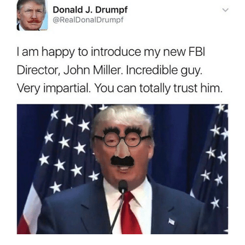 impartial: %,) Donald J. Drumpf  @RealDonalDrumpf  ,  I am happy to introduce my new FBI  Director, John Miller. Incredible guy.  Very impartial. You can totally trust him.