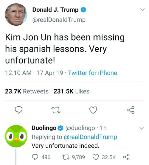 Iphone, Spanish, and Twitter: Donald J. Trump <  @realDonaldTrump  Kim Jon Un has been missing  his spanish lessons. Very  unfortunate!  12:10 AM 17 Apr 19 Twitter for iPhone  23.7K Retweets 231.5K Likes  Duolingo @duolingo 1h  Replying to @realDonaldTrump  Very unfortunate indeed  0.0  496 t 9,789 32.5K