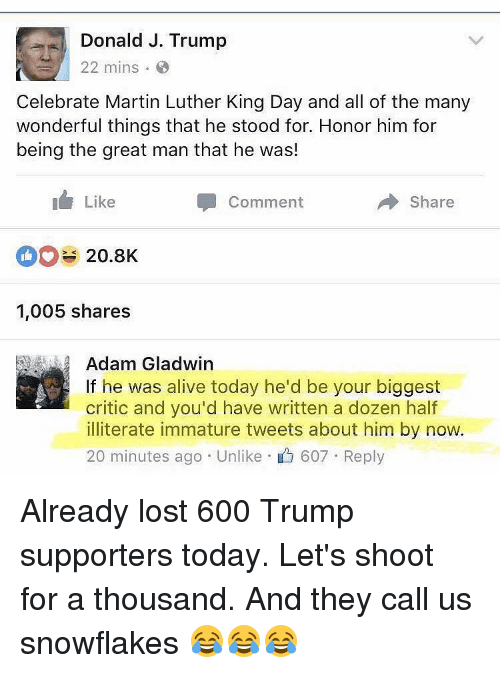 Trump Support: Donald J. Trump  22 mins.  Celebrate Martin Luther King Day and all of the many  wonderful things that he stood for. Honor him for  being the great man that he was!  Like  Share  Comment  20.8K  1,005 shares  Adam Gladwin  If he was alive today he'd be your biggest  critic and you'd have written a dozen half  illiterate immature tweets about him by now.  20 minutes ago Unlike 607 Reply Already lost 600 Trump supporters today. Let's shoot for a thousand. And they call us snowflakes 😂😂😂