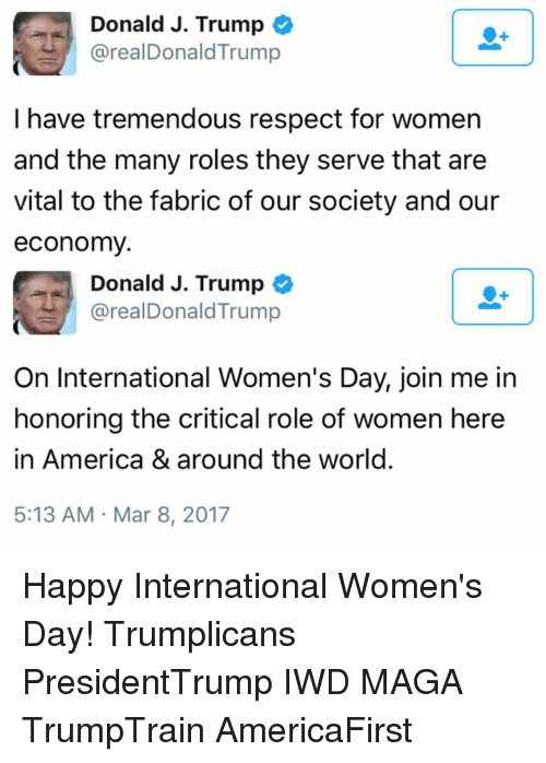 Donald Trump On: Donald J. Trump  areal Donald Trump  I have tremendous respect for women  and the many roles they serve that are  vital to the fabric of our society and our  economy  Donald J. Trump  areal Donald Trump  On International Women's Day, join me in  honoring the critical role of women here  in America & around the world  5:13 AM Mar 8, 2017 Happy International Women's Day! Trumplicans PresidentTrump IWD MAGA TrumpTrain AmericaFirst