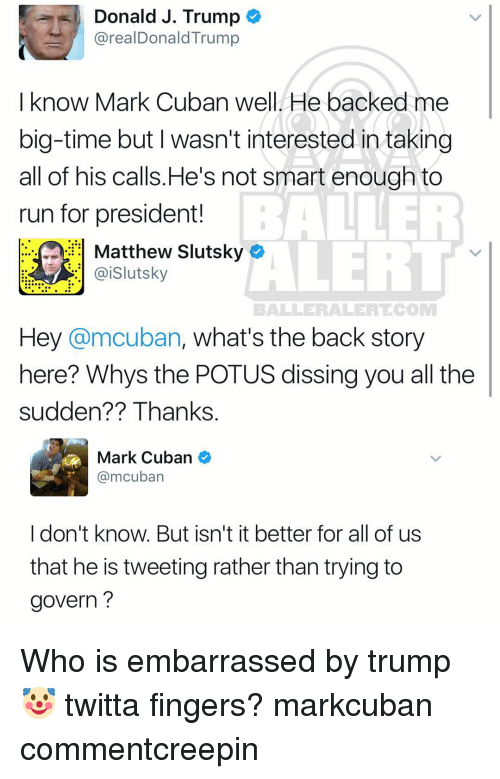 Baller Alert, Memes, and Run: Donald J. Trump  arealDonald Trump  I know Mark Cuban well He backed me  big-time but wasn't interested in taking  all of his calls He's not smart enough to  ALER  run for president!  ai Slutsky  BALLER ALERT COM  Hey @mcuban, what's the back story  here? Whys the POTUS dissing you all the  sudden?? Thanks.  Mark Cuban  @mcuban  I don't know. But isn't it better for all of us  that he is tweeting rather than trying to  govern Who is embarrassed by trump🤡 twitta fingers? markcuban commentcreepin