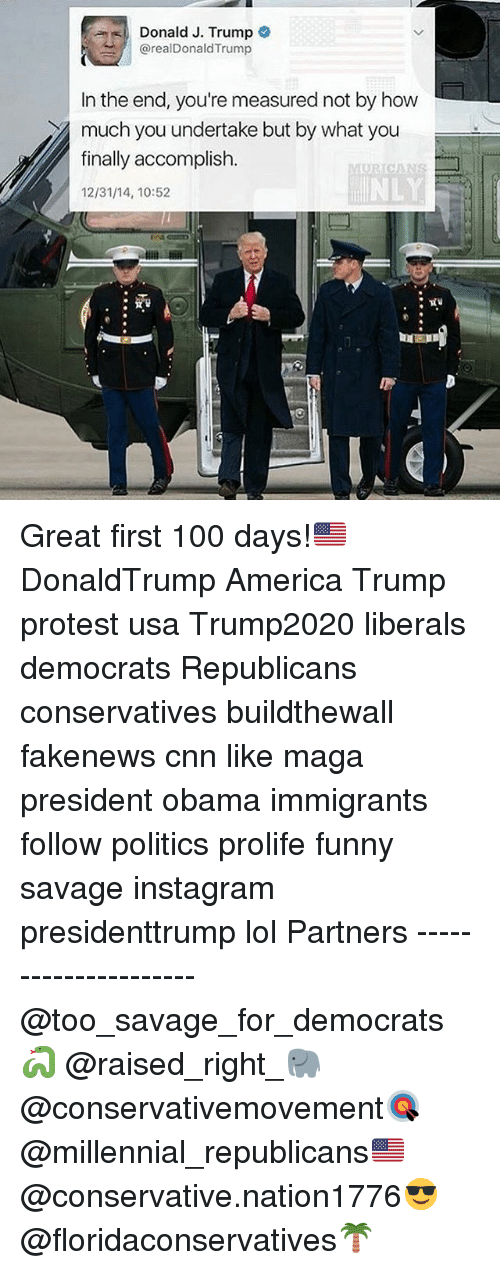 America, Anaconda, and cnn.com: Donald J. Trump  arealDonald Trump  In the end, you're measured not by how  much you undertake but by what you  finally accomplish  12/31/14, 10:52 Great first 100 days!🇺🇸 DonaldTrump America Trump protest usa Trump2020 liberals democrats Republicans conservatives buildthewall fakenews cnn like maga president obama immigrants follow politics prolife funny savage instagram presidenttrump lol Partners --------------------- @too_savage_for_democrats🐍 @raised_right_🐘 @conservativemovement🎯 @millennial_republicans🇺🇸 @conservative.nation1776😎 @floridaconservatives🌴