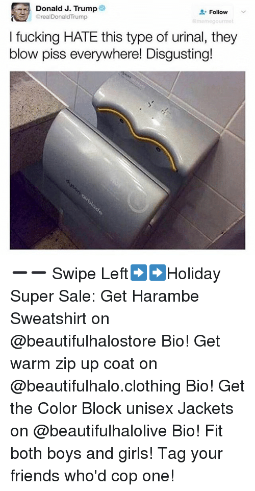 "Friends, Fucking, and Girls: : Donald J. Trump  BrealDonaldTrump  "" Follow  momegourme  I fucking HATE this type of urinal, they  blow piss everywhere! Disgusting! ➖➖ Swipe Left➡️➡️Holiday Super Sale: Get Harambe Sweatshirt on @beautifulhalostore Bio! Get warm zip up coat on @beautifulhalo.clothing Bio! Get the Color Block unisex Jackets on @beautifulhalolive Bio! Fit both boys and girls! Tag your friends who'd cop one!"