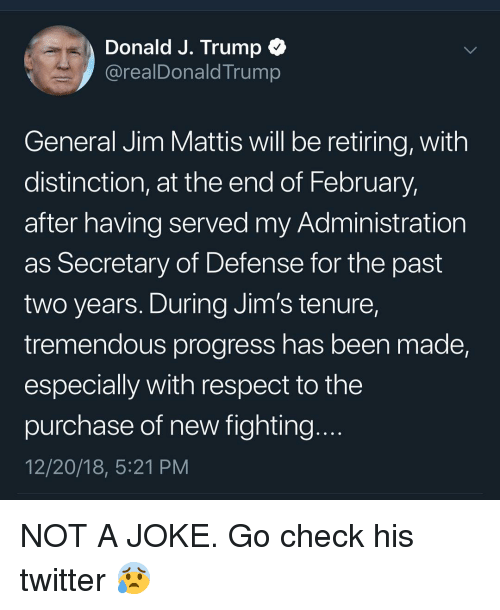 Mattis: Donald J. Trump C  @realDonaldTrump  General Jim Mattis will be retiring, with  distinction, at the end of February,  after having served my Administration  as Secretary of Defense for the past  two years. During Jim's tenure,  tremendous progress has been made,  especially with respect to the  purchase of new fighting  12/20/18, 5:21 PM NOT A JOKE. Go check his twitter 😰