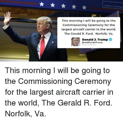 explorers: Donald J. Trump Explor  This morning I will be going to the  Commissioning Ceremony for the  largest aircraft carrier in the world,  The Gerald R. Ford. Norfolk, Va.  Donald J. Trump  @realDonaldTrump  3-52 AM-22 ul 2017 This morning I will be going to the Commissioning Ceremony for the largest aircraft carrier in the world, The Gerald R. Ford.  Norfolk, Va.