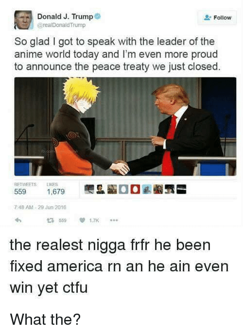 The Realest Nigga: Donald J. Trump  Follow  @real Donald Trump  So glad got to speak with the leader of the  anime world today and I'm even more proud  to announce the peace treaty we just closed.  559  1,679  748 AM, 29 Jun 2016  the realest nigga frfr he been  fixed america rn an he ain even  win yet ctfu What the?