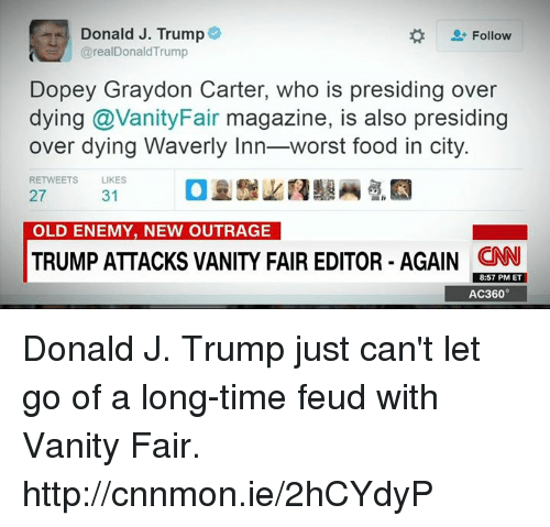 Memes, Citi, and Outrageous: Donald J. Trump  Follow  @realDonaldTrump  Dopey Graydon Carter, who is presiding over  dying Vanity Fair magazine, is also presiding  over dying Waverly Inn  worst food in city  RETWEETS  LIKES  31  27  OLD ENEMY, NEW OUTRAGE  TRUMP ATTACKS VANITY FAIR EDITOR AGAIN 8:57 PM ET  AC360 Donald J. Trump just can't let go of a long-time feud with Vanity Fair. http://cnnmon.ie/2hCYdyP