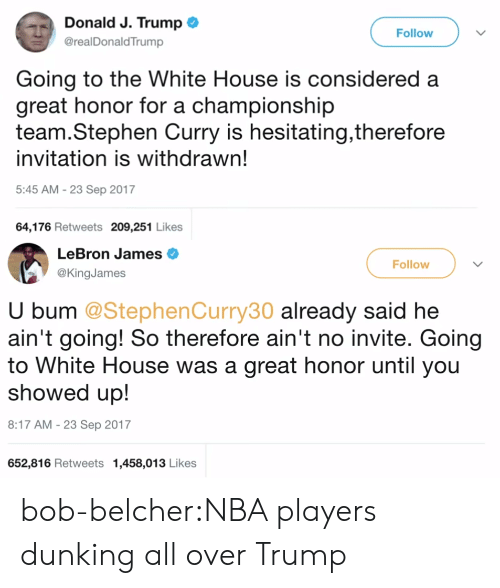 LeBron James, Nba, and Stephen: Donald J. Trump*  Follow  @realDonaldTrump  Going to the White House is considered a  great honor for a championship  team.Stephen Curry is hesitating,therefore  invitation is withdrawn!  5:45 AM-23 Sep 2017  64,176 Retweets 209,251 Likes   LeBron James  @KingJames  Follow  U bum @StephenCurry30 already said he  ain't going! So therefore ain't no invite. Going  to White House  showed up!  8:17 AM-23 Sep 2017  652,816 Retweets 1,458,013 Likes  was a great honor until you bob-belcher:NBA players dunking all over Trump