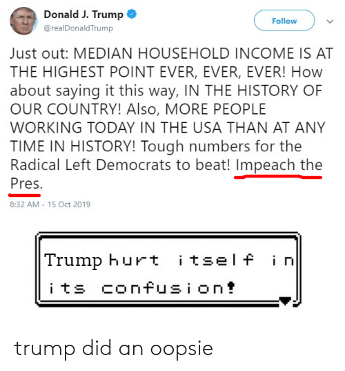 History, Time, and Today: Donald J. Trump  Follow  @realDonaldTrump  Just out: MEDIAN HOUSEHOLD INCOME IS AT  THE HIGHEST POINT EVER, EVER, EVER! How  about saying it this way, IN THE HISTORY OF  OUR COUNTRY! Also, MORE PEOPLE  WORKING TODAY IN THE USA THAN AT ANY  TIME IN HISTORY! Tough numbers for the  Radical Left Democrats to beat! Impeach the  Pres.  8:32 AM- 15 Oct 2019  Trump hurt itself i n  its confusion trump did an oopsie