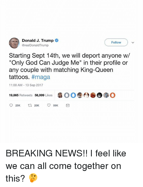"Trumping: Donald J. Trump  Follow  @realDonaldTrump  Starting Sept 14th, we will deport anyone w/  ""Only God Can Judge Me"" in their profile or  any couple with matching King-Queen  tattoos. #maga  11:00 AM -13 Sep 2017  19,865 Retweets 58,999 Likes  瘾00 ⑨6) BREAKING NEWS!! I feel like we can all come together on this? 🤔"