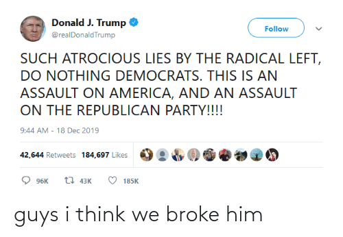 Republican Party: Donald J. Trump  Follow  @realDonaldTrump  SUCH ATROCIOUS LIES BY THE RADICAL LEFT,  DO NOTHING DEMOCRATS. THIS IS AN  ASSAULT ON AMERICA, AND AN ASSAULT  ON THE REPUBLICAN PARTY!!!!  9:44 AM - 18 Dec 2019  42,644 Retweets 184,697 Likes  17 43K  96K  185K guys i think we broke him