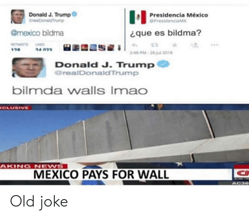 News, Mexico, and Trump: Donald J. Trump  GrealDonaldTrump  Presidencia México  PresidenciaMX  @mexico bildma  que es bildma?  RETWEETS  ΟA n23  120  2:48 PM-26jul 2018  Donald J. Trump  realDonaldTrump  bilmda walls Imao  CLUSIVE  AKING NEWS  MEXICO PAYS FOR WALL  CH  AC36 Old joke