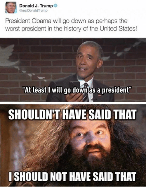 """United Stated: Donald J. Trump  GrealDonaldTrump  President Obama will go down as perhaps the  worst president in the history of the United States!  """"At least I will go down as a president  SHOULDNT HAVE SAID THAT  ISHOULD NOT HAVE SAID THAT"""