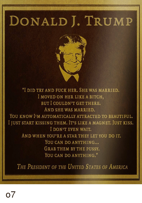 "America, Beautiful, and Bitch: DONALD J. TRUMP  ""I DID TRY AND FUCK HER. SHE WAS MARRIED  I MOVED ON HER LIKE A BITCH,  BUT I COULDN'T GET THERE.  AND SHE WAS MARRIED.  YOU KNOW I'M AUTOMATICALLY ATTRACTED TO BEAUTIFUL.  I JUST START KISSING THEM, IT'S LIKE A MAGNET, JUST KISS.  I DON'TEVEN WAIT.  AND WHEN YOU'RE A STAR THEY LET YOU DO IT.  YOU CAN DO ANYTHING...  GRAB THEM BY THE PUSSY.  YOU CAN DO ANYTHING.""  THE PRESIDENT OF THE UNITED STATES OF AMERICA o7"