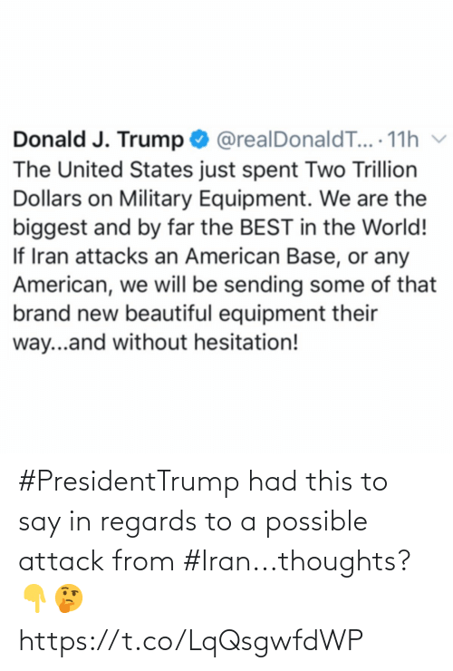 regards: Donald J. Trump O @realDonaldT... 11h v  The United States just spent Two Trillion  Dollars on Military Equipment. We are the  biggest and by far the BEST in the World!  If Iran attacks an American Base, or any  American, we will be sending some of that  brand new beautiful equipment their  way...and without hesitation! #PresidentTrump had this to say in regards to a possible attack from #Iran...thoughts? 👇🤔 https://t.co/LqQsgwfdWP