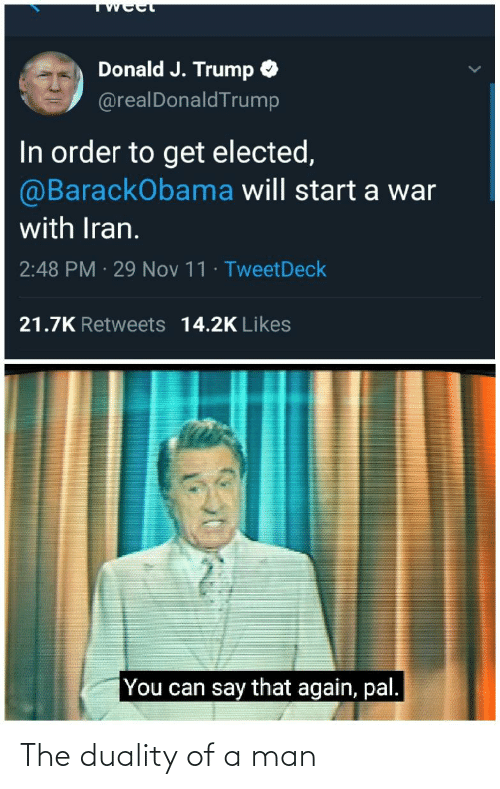 say that again: Donald J. Trump O  @realDonaldTrump  In order to get elected,  @BarackObama will start a war  with Iran.  2:48 PM · 29 Nov 11 · TweetDeck  21.7K Retweets 14.2K Likes  You can say that again, pal. The duality of a man
