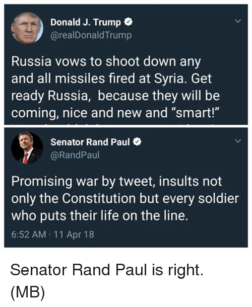 "Rand Paul: Donald J. Trump o  @realDonaldTrump  Russia vows to shoot down any  and all missiles fired at Syria. Get  ready Russia, because they will be  coming, nice and new and ""smart!""  Senator Rand Paul  @RandPaul  Promising war by tweet, insults not  only the Constitution but every soldier  who puts their life on the line.  6:52 AM 11 Apr 18 Senator Rand Paul is right.  (MB)"
