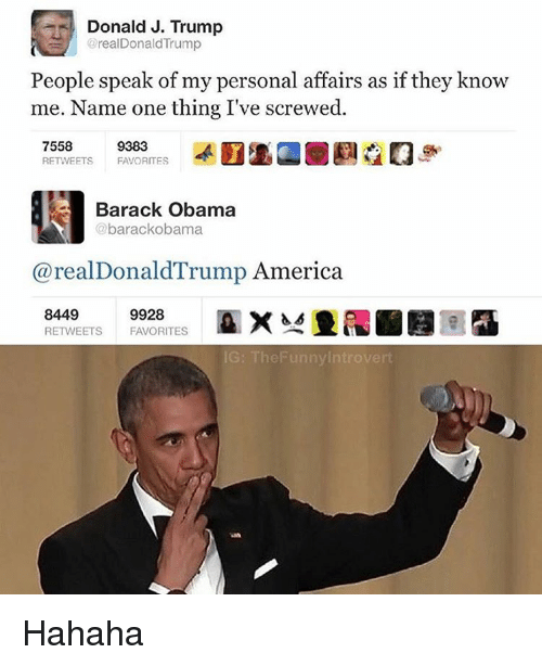 Trump America: Donald J. Trump  oreal Donald Trump  People speak of my personal affairs as if they know  me. Name one thing I've screwed.  7558  9383  RETWEETS  FAVORITES  Barack Obama  barackobama  areal Donald Trump America.  8449  9928  RETWEETS FAVORITES  The Funny Introvert Hahaha