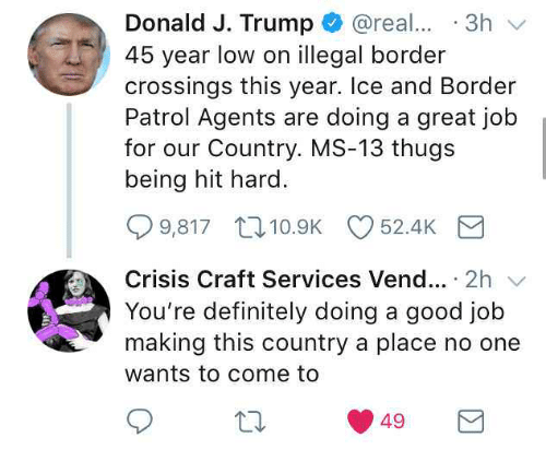 Definitely, Good, and Trump: Donald J. Trump @real.. 3h  45 year low on illegal border  crossings this year. Ice and Border  Patrol Agents are doing a great job  for our Country. MS-13 thugs  being hit hard.  9,817 t. 10.9K 52.4K  Crisis Craft Services Vend.. 2h  You're definitely doing a good job  making this country a place no one  wants to come to  49