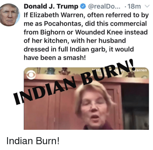 Elizabeth Warren, Pocahontas, and Smashing: Donald J. Trump @realDo... -18m v  If Elizabeth Warren, often referred to by  me as Pocahontas, did this commercial  from Bighorn or Wounded Knee instead  of her kitchen, with her husband  dressed in full Indian garb, it would  have been a smash!  sta  BURN  arren  DIAN