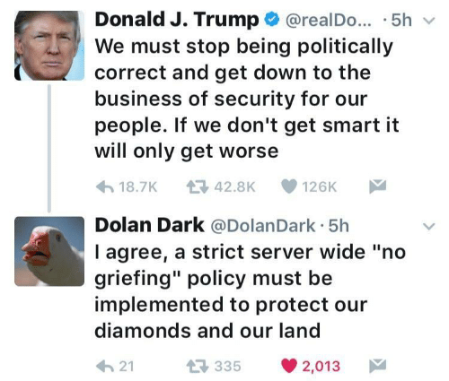 "Business, Trump, and Dolan: Donald J. Trump @realDo. .5hv  We must stop being politically  correct and get down to the  business of security for our  people. If we don't get smart it  will only get worse  18.7K 42.8K 126K  Dolan Dark @DolanDark 5h  l agree, a strict server wide ""no  griefing"" policy must be  implemented to protect our  diamonds and our land  21  35 2,013"