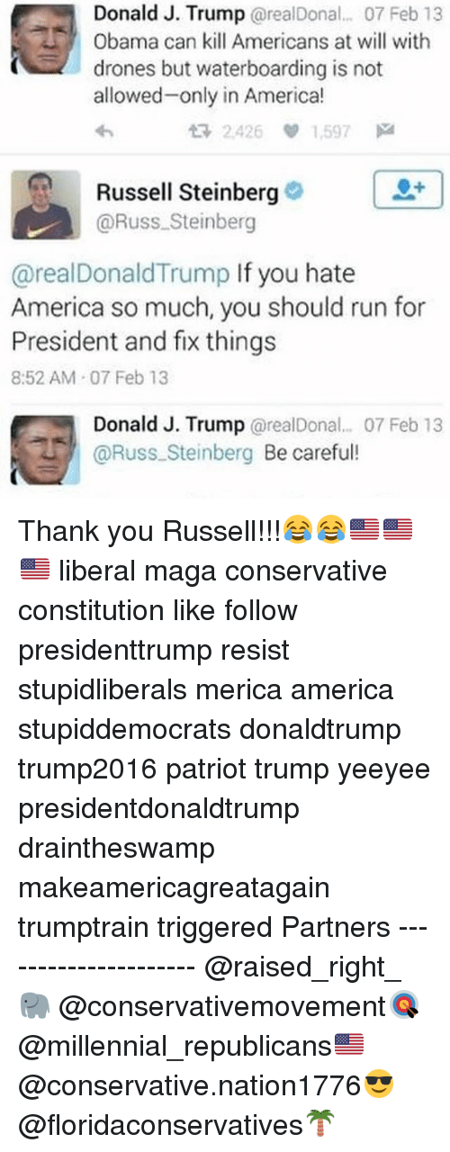 America, Memes, and Obama: Donald J. Trump @realDonal. 07 Feb 13  Obama can kill Americans at will with  drones but waterboarding is not  allowed-only in America!  わ  t7 2.426 1.597网  0+  Russell Steinberg  @Russ Steinberg  @realDonaldTrump If you hate  America so much, you should run for  President and fix things  8:52 AM 07 Feb 13  Donald J. Trump @realDonal... 07 Feb 13  @Russ.Steinberg Be careful! Thank you Russell!!!😂😂🇺🇸🇺🇸 🇺🇸 liberal maga conservative constitution like follow presidenttrump resist stupidliberals merica america stupiddemocrats donaldtrump trump2016 patriot trump yeeyee presidentdonaldtrump draintheswamp makeamericagreatagain trumptrain triggered Partners --------------------- @raised_right_🐘 @conservativemovement🎯 @millennial_republicans🇺🇸 @conservative.nation1776😎 @floridaconservatives🌴