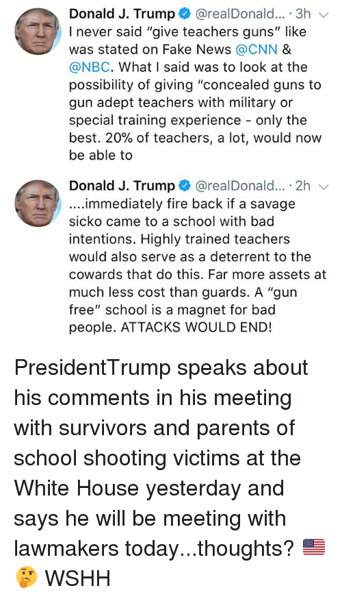 "Bad, cnn.com, and Fake: Donald J. Trump+ @realDonald.. . 3h  I never said ""give teachers guns"" like  was stated on Fake News @CNN &  @NBC. What I said was to look at the  possibility of giving ""concealed guns to  gun adept teachers with military or  special training experience - only the  best. 20% of teachers, a lot, would now  be able to  Donald J. Trump+ @realDonald...-2h ﹀  ....immediately fire back if a savage  sicko came to a school with bad  intentions. Highly trained teachers  would also serve as a deterrent to the  cowards that do this. Far more assets at  much less cost than guards. A ""gun  free"" school is a magnet for bad  people. ATTACKS WOULD END! PresidentTrump speaks about his comments in his meeting with survivors and parents of school shooting victims at the White House yesterday and says he will be meeting with lawmakers today...thoughts? 🇺🇸🤔 WSHH"