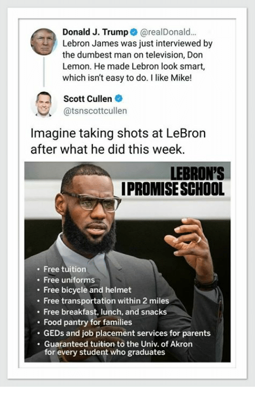 Food, LeBron James, and Parents: Donald J. Trump@realDonald...  Lebron James was just interviewed by  the dumbest man on television, Don  Lemon. He made Lebron look smart,  which isn't easy to do. I like Mike!  Scott Cullen  @tsnscottcullen  Imagine taking shots at LeBron  after what he did this week.  LEBRON'S  IPROMISESCHOOL  Free tuition  . Free uniforms  Free bicycle and helmet  . Free transportation within 2 miles  . Free breakfast, lunch, and snacks  . Food pantry for families  . GEDs and job placement services for parents  . Guaranteed tuition to the Univ. of Akron  for every student who graduates