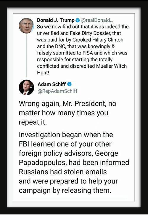 Fake, Fbi, and Hillary Clinton: Donald J. Trump@realDonald.  So we now find out that it was indeed the  unverified and Fake Dirty Dossier, that  was paid for by Crooked Hillary Clinton  and the DNC, that was knowingly &  falsely submitted to FISA and which was  responsible for starting the totally  conflicted and discredited Mueller Witch  Hunt!  Adam Schiff  @RepAdamSchiff  Wrong again, Mr. President, no  matter how many times you  repeat it.  Investigation began when the  FBI learned one of your other  foreign policy advisors, George  Papadopoulos, had been informed  Russians had stolen emails  and were prepared to help your  campaign by releasing them.