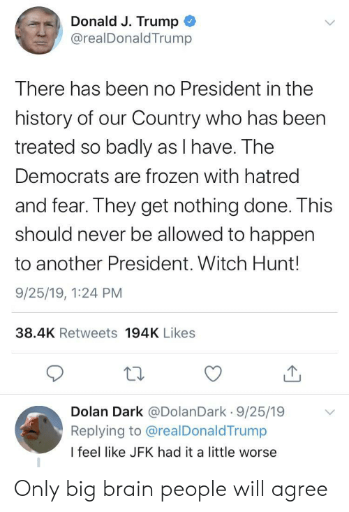 Frozen, Brain, and History: Donald J. Trump  @realDonald Trump  There has been no President in the  history of our Country who has been  treated so badly as I have. The  Democrats are frozen with hatred  and fear. They get nothing done. This  should never be allowed to happen  to another President. Witch Hunt!  9/25/19, 1:24 PM  38.4K Retweets 194K Likes  Dolan Dark @DolanDark 9/25/19  Replying to @realDonaldTrump  I feel like JFK had it a little worse Only big brain people will agree