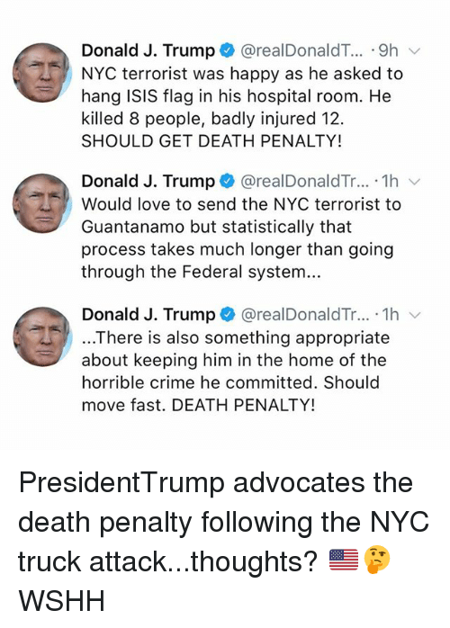 Crime, Isis, and Love: Donald J. Trump* @realDonaldT...-9h  NYC terrorist was happy as he asked to  hang ISIS flag in his hospital room. He  killed 8 people, badly injured 12.  SHOULD GET DEATH PENALTY!  Donald J. Trump @realDonaldTr... 1h v  Would love to send the NYC terrorist to  Guantanamo but statistically that  process takes much longer than going  through the Federal system...  Donald J. Trump + @realDonaldTr...-1h  ..There is also something appropriate  about keeping him in the home of the  horrible crime he committed. Should  move fast. DEATH PENALTY! PresidentTrump advocates the death penalty following the NYC truck attack...thoughts? 🇺🇸🤔 WSHH